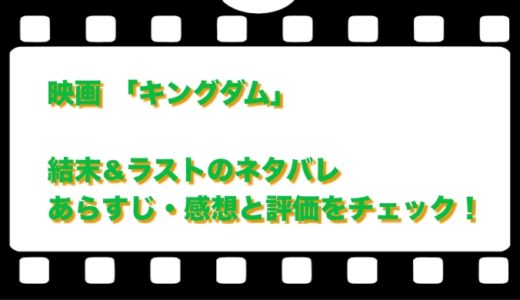 映画 「キングダム」結末&ラストのネタバレ!あらすじ・感想と評価をチェック!