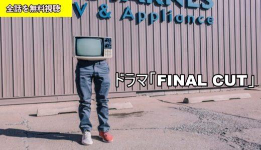 ドラマ FINAL CUT 1話~最終回の動画フル無料視聴!Pandora/Dailymotion動画配信・DVDレンタルサイト最新情報
